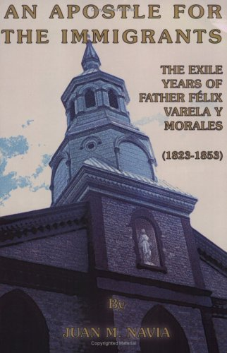 9781887650373: An Apostle For The Immigrants: The Exile Years Of Father Felix Varela Y Morales: 1