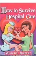 """How to Survive Hospital Care: Or """"Why They Keep Bedpans in the Freezer"""": William C. ..."""