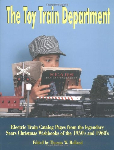The Toy Train Department: Electric Train Catalog Pages from the Legendary Sears Christmas Wishbooks...