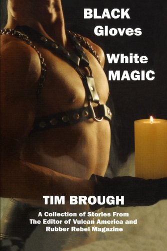 Black Gloves White Magic ;; A Collections of Stories from the Editor of Vulcan America and Rubber ...
