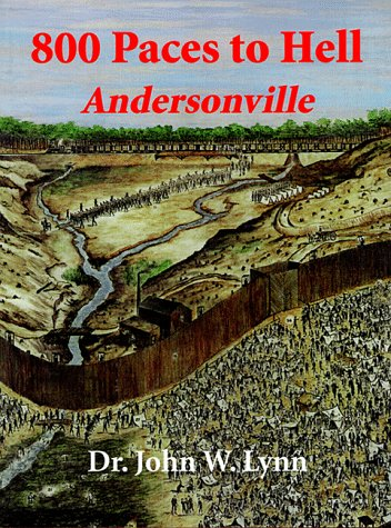800 Paces to Hell: Andersonville --A Compilation of Known Facts and Persistent Rumors: Lynn, John W...