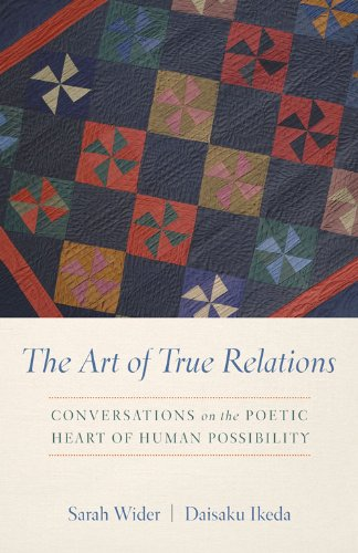 The Art of True Relations: Conversations on the Poetic Heart of Human Possibility: Daisaku Ikeda