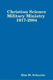 Christian Science Military Ministry 1917-2004: Schuette, Kim M.