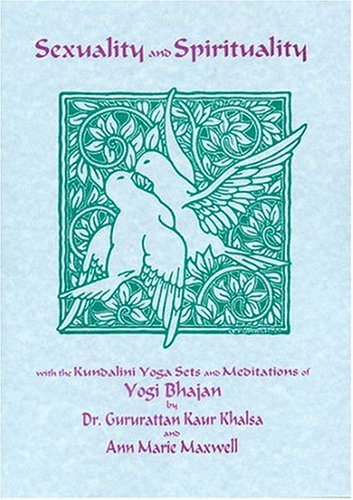 Sexuality and Spirituality: With the Kundalini Yoga Sets and Meditations of Yogi Bhajan: Gururattan...
