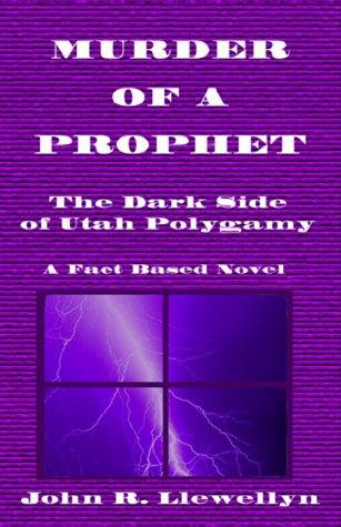 Murder of a Prophet: Dark Side of Utah Polygamy: John R. Llewellyn