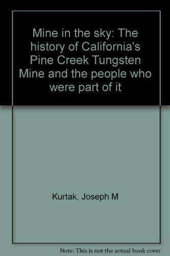 Mine in the sky: The history of California's Pine Creek Tungsten Mine and the people who were ...
