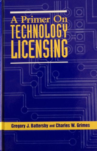 A Primer on Technology Licensing: Battersby, Gregory J., Grimes, Charles W.