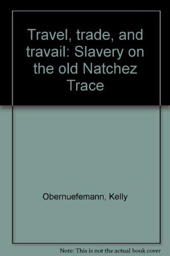 Travel, Trade, and Travail: Slavery on the Old Natchez Trace: Obernuefemann, Kelly; Thomas, Lynnell