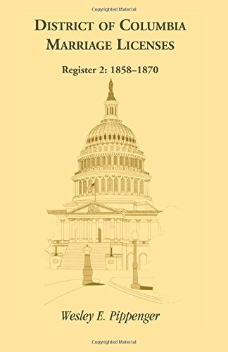 DISTRICT OF COLUMBIA MARRIAGE LICENSES. Register 2: 1858-1870: Pippenger, Wesley E.