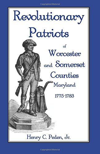REVOLUTIONARY PATRIOTS OF WORCESTER AND SOMERSET COUNTIES, MARYLAND 1775-1783: Henry C. Peden Jr.