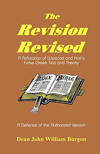 9781888328011: The Revision Revised: A Refutation of Westcott and Hort's False Greek Text and Theory