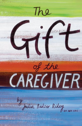 The Gift of the Caregiver (Care Spring): Julia Balzer Riley RN MN HNC