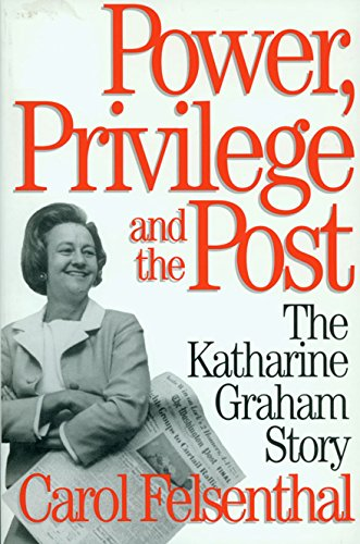 Power, Privilege and the Post: The Katharine Graham Story: Felsenthal, Carol