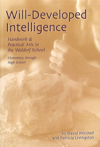 Will-developed Intelligence: The Handwork and Practical Arts Curriculum in Waldorf Schools: ...