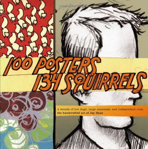 100 Posters, 134 Squirrels : A Decade: Ryan, Jay