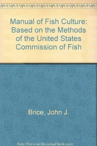 Manual of Fish Culture: Based on the Methods of the United States Commission of Fish: Brice, John J...