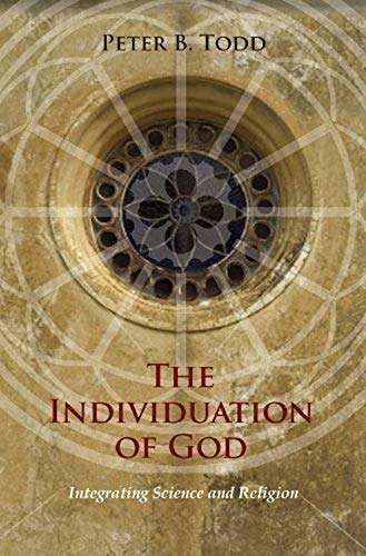 The Individuation of God: Integrating Science and Religion: Peter B. Todd