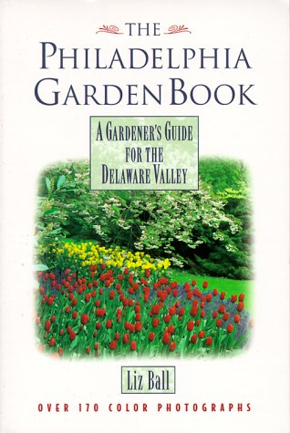 The Philadelphia Garden Book: A Gardener's Guide for the Delaware Valley: Ball, Liz