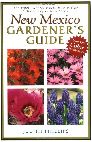 New Mexico Gardener's Guide: The What, Where, When, How & Why of Gardening in New Mexico