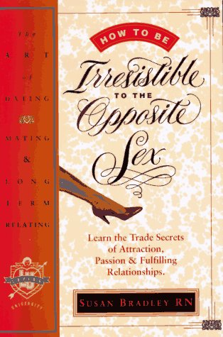 9781888670301: How to Be Irresistible to the Opposite Sex: The Art of Dating, Mating, Long Term Relating