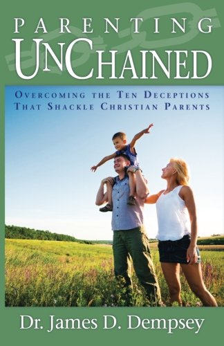 9781888685657: Parenting Unchained: Overcoming the Ten Deceptions That Shackle Christian Parents