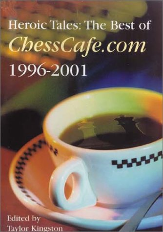 Heroic Tales: The Best of ChessCafe.com, 1996-2001.: Kingston, Yaylor (ed)