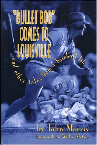 BULLET BOB COMES TO LOUISVILLE and Other Tales from a Baseball Life