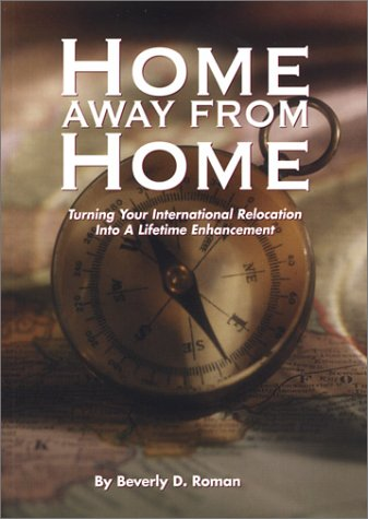 Home Away From Home : Turning Your International Relocation Into a Lifetime Enhancement, Revised ...