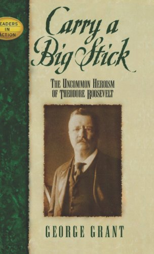 Carry a Big Stick: The Uncommon Heroism of Theodore Roosevelt (Leaders in Action): Grant, George