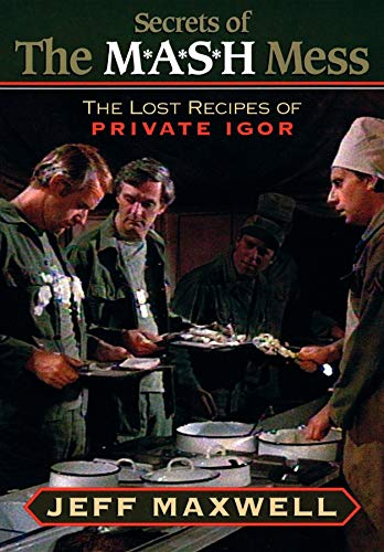 The Secrets of the M*A*S*H Mess: The Lost Recipes of Private Igor: Maxwell, Jeff