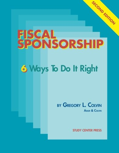 Fiscal Sponsorship: 6 Ways to Do it Right - Second Edition: Gregory L. Colvin