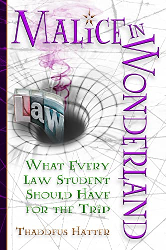 Malice in Wonderland: What Every Law Student: Thaddeus Hatter