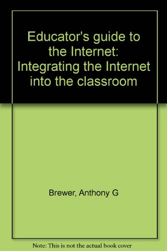 Educator's guide to the Internet: Integrating the Internet into the classroom (1889005029) by Anthony G Brewer