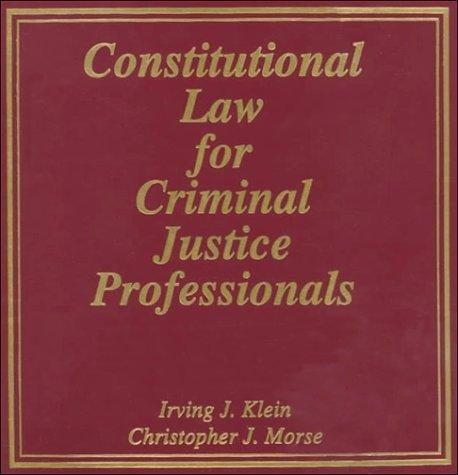 Constitutional Law for Criminal Justice Professionals: Klein, Irving J., Morse, Christopher J.