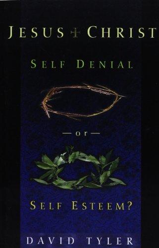 Jesus Christ: Self Denial or Self Esteem?: David Tyler