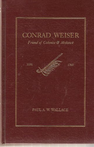 Conrad Weiser, 1696-1760: Friend of Colonist and Mohawk: Wallace, Paul A. W.