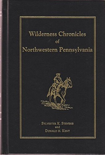 Wilderness Chronicles of Northwestern Pennsylvania: Stevens, Sylvester K. and Donald H. Kent