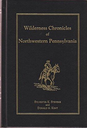 Wilderness Chronicles In Northwestern Pennsylvania: Stevens , Sylvester K and Kent Donald H.
