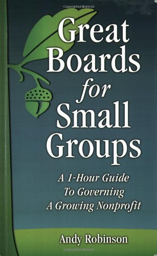 Great Boards for Small Groups: A 1-Hour Guide to Governing a Growing Nonprofit: Andy Robinson
