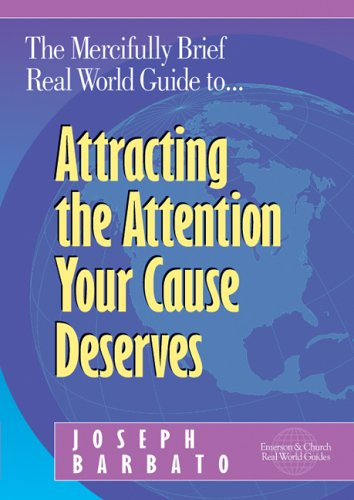 The Mercifully Brief, Real World Guide to Attracting the Attention Your Cause Deserves: Barbato, ...