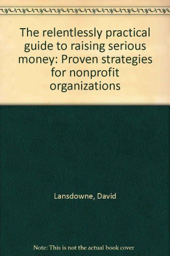9781889102139: The relentlessly practical guide to raising serious money: Proven strategies for nonprofit organizations