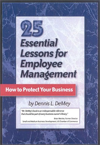 25 Essential Lessons for Employee Management How to Protect Your Business: Dennis L. DeMey