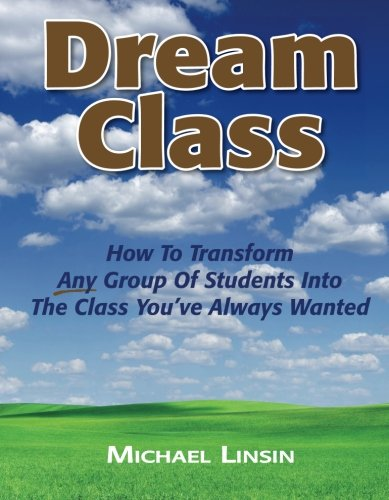 Dream Class: How To Transform Any Group Of Students Into The Class You've Always Wanted: ...