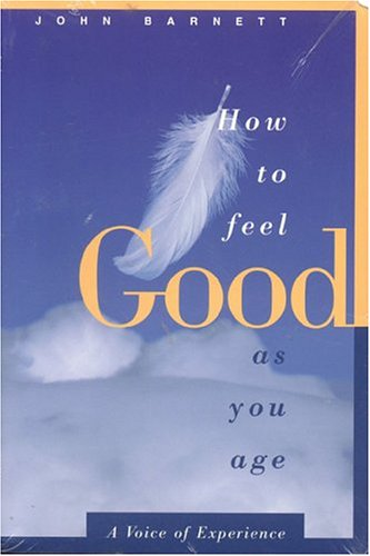 How to Feel Good As You Age: A Voice of Experience: Barnett, John