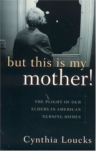 But This Is My Mother : The Plight Of Our Elders In American Nursing Homes: Loucks, Cynthia