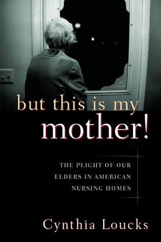 But This Is My Mother!: The Plight of Our Elders in American Nursing Homes: Loucks, Cynthia