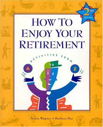 How to Enjoy Your Retirement, Second Edition: Activities from A to Z: Patricia Wagner