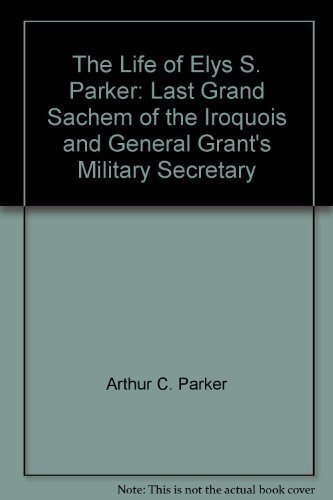 THE LIFE OF GENERAL ELY S. PARKER: LAST GRAND SACHEM OF THE IROQUOIS AND GENERAL GRANT'S ...