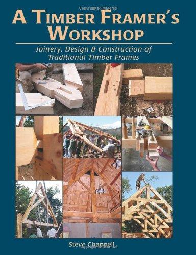 A Timber Framer's Workshop: Joinery, Design &: Steve Chappell