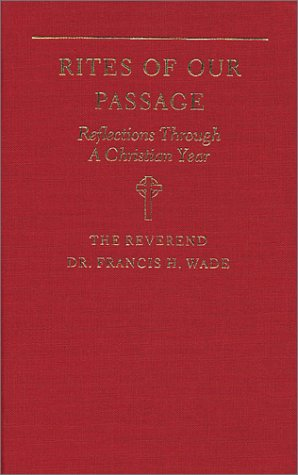 Rites of Our Passage: Reflections Through a Christian Year: Wade, Francis H.